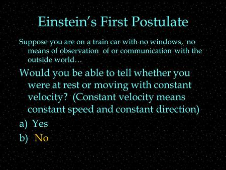 Einstein's First Postulate Suppose you are on a train car with no windows, no means of observation of or communication with the outside world… Would you.