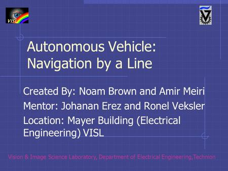 Autonomous Vehicle: Navigation by a Line Created By: Noam Brown and Amir Meiri Mentor: Johanan Erez and Ronel Veksler Location: Mayer Building (Electrical.