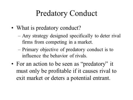 Predatory Conduct What is predatory conduct? –Any strategy designed specifically to deter rival firms from competing in a market. –Primary objective of.