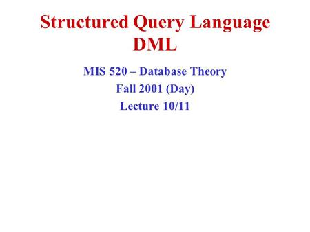 Structured Query Language DML MIS 520 – Database Theory Fall 2001 (Day) Lecture 10/11.