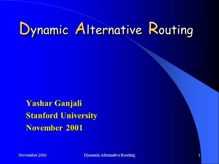 November 2001Dynamic Alternative Routing1 Yashar Ganjali Stanford University November 2001.