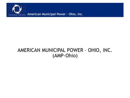 American Municipal Power – Ohio, Inc. AMERICAN MUNICIPAL POWER – OHIO, INC. (AMP-Ohio)