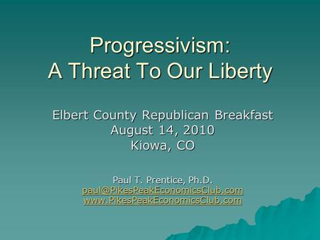Progressivism: A Threat To Our Liberty Elbert County Republican Breakfast August 14, 2010 Kiowa, CO Paul T. Prentice, Ph.D.