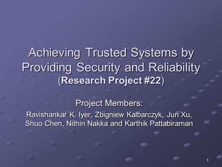 1 Achieving Trusted Systems by Providing Security and Reliability (Research Project #22) Project Members: Ravishankar K. Iyer, Zbigniew Kalbarczyk, Jun.