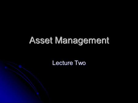 "Asset Management Lecture Two. I will more or less follow the structure of the textbook ""Investments"" with a few exceptions. I will more or less follow."