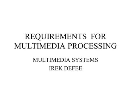 REQUIREMENTS FOR MULTIMEDIA PROCESSING MULTIMEDIA SYSTEMS IREK DEFEE.
