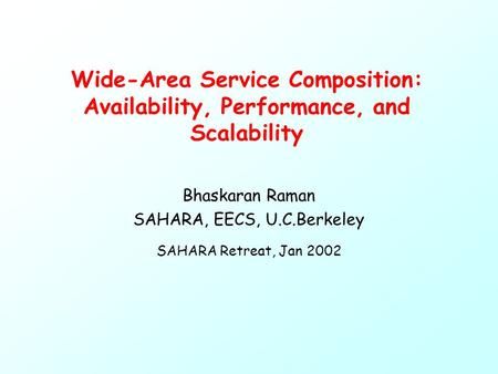 Wide-Area Service Composition: Availability, Performance, and Scalability Bhaskaran Raman SAHARA, EECS, U.C.Berkeley SAHARA Retreat, Jan 2002.