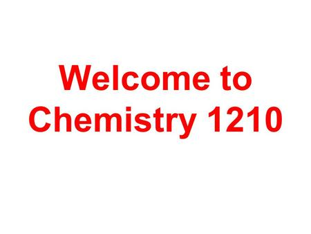 Welcome to Chemistry 1210. Chemistry - the study of matter and the changes it undergoes.