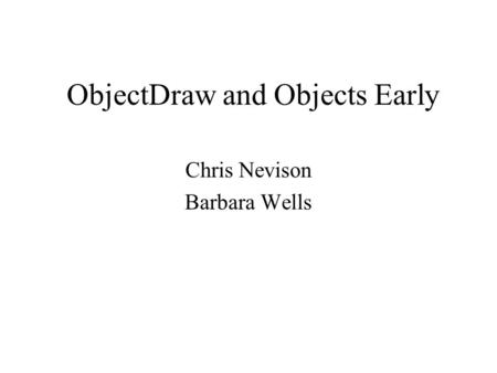 ObjectDraw and Objects Early Chris Nevison Barbara Wells.