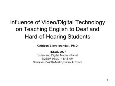 1 Influence of Video/Digital Technology on Teaching English to Deaf and Hard-of-Hearing Students Kathleen Eilers-crandall, Ph.D. TESOL 2007 Video and Digital.