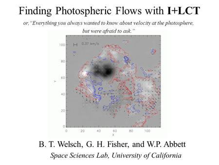 "Finding Photospheric Flows with I+LCT or,""Everything you always wanted to know about velocity at the photosphere, but were afraid to ask."" B. T. Welsch,"