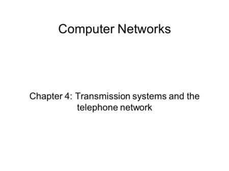 Computer Networks Chapter 4: Transmission systems and the telephone network.