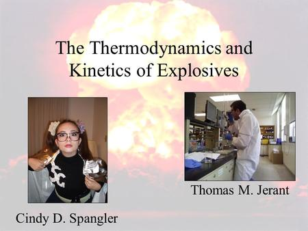The Thermodynamics and Kinetics of Explosives Thomas M. Jerant Cindy D. Spangler.