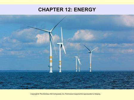 CHAPTER 12: ENERGY This slide set includes material from Chapter 12 Environmental Science. The subject of this chapter is energy. Copyright © The McGraw-Hill.