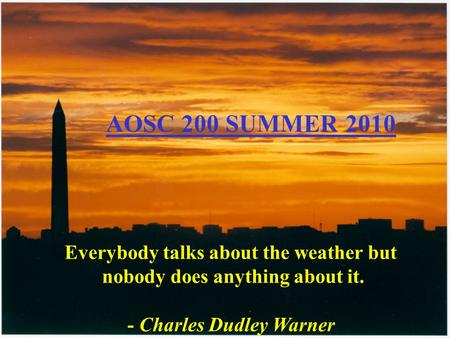 Everybody talks about the weather but nobody does anything about it. - Charles Dudley Warner AOSC 200 SUMMER 2010.
