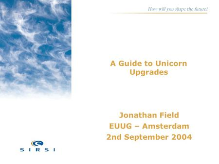 A Guide to Unicorn Upgrades Jonathan Field EUUG – Amsterdam 2nd September 2004.