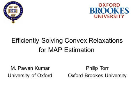 Efficiently Solving Convex Relaxations M. Pawan Kumar University of Oxford for MAP Estimation Philip Torr Oxford Brookes University.