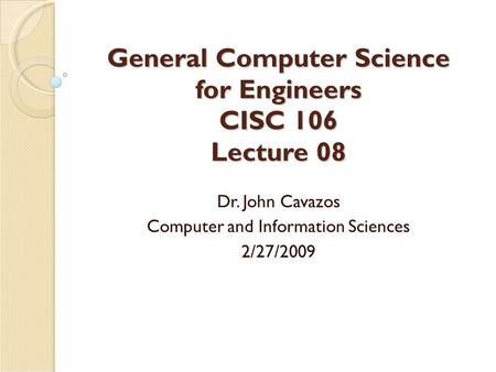 General Computer Science for Engineers CISC 106 Lecture 08 Dr. John Cavazos Computer and Information Sciences 2/27/2009.