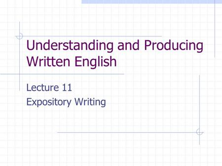 Understanding and Producing Written English Lecture 11 Expository Writing.