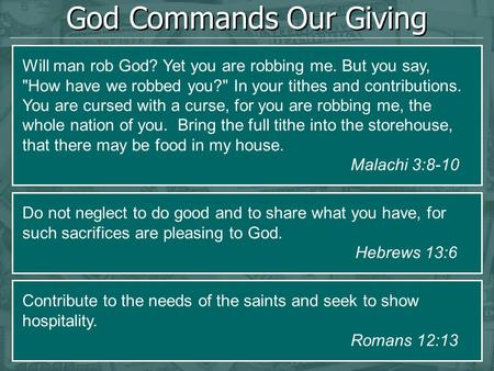 God Commands Our Giving Will man rob God? Yet you are robbing me. But you say, How have we robbed you? In your tithes and contributions. You are cursed.