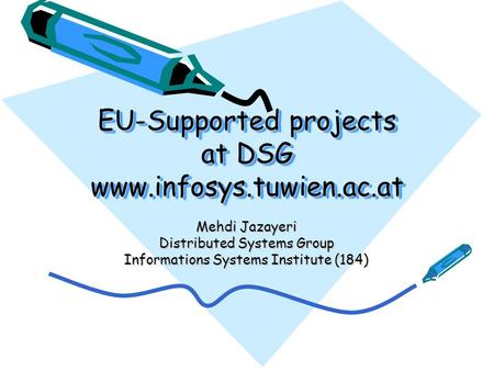 EU-Supported projects at DSG www.infosys.tuwien.ac.at Mehdi Jazayeri Distributed Systems Group Informations Systems Institute (184)