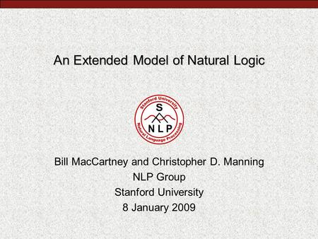 An Extended Model of Natural Logic Bill MacCartney and Christopher D. Manning NLP Group Stanford University 8 January 2009.