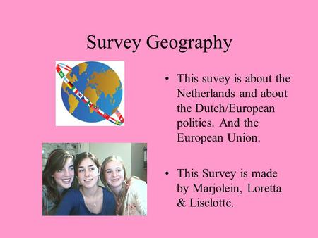 Survey Geography This suvey is about the Netherlands and about the Dutch/European politics. And the European Union. This Survey is made by Marjolein, Loretta.