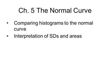 Ch. 5 The Normal Curve Comparing histograms to the normal curve Interpretation of SDs and areas.