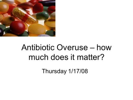 Antibiotic Overuse – how much does it matter? Thursday 1/17/08.