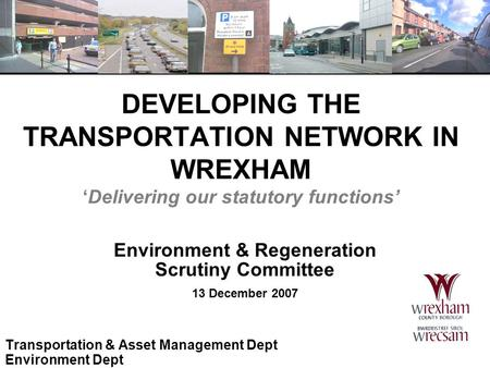 DEVELOPING THE TRANSPORTATION NETWORK IN WREXHAM 'Delivering our statutory functions' Environment & Regeneration Scrutiny Committee 13 December 2007 Transportation.