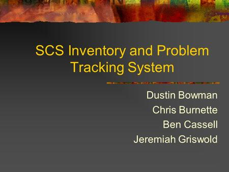 SCS Inventory and Problem Tracking System Dustin Bowman Chris Burnette Ben Cassell Jeremiah Griswold.