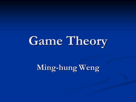 Game Theory Ming-hung Weng. Course Syllabus Office Hours: in Room 27603 (6th floor of Yun-Ping Building) Office Hours: in Room 27603 (6th floor of Yun-Ping.