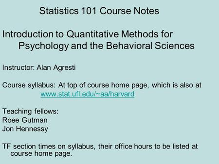 Statistics 101 Course Notes Introduction to Quantitative Methods for Psychology and the Behavioral Sciences Instructor: Alan Agresti Course syllabus: At.