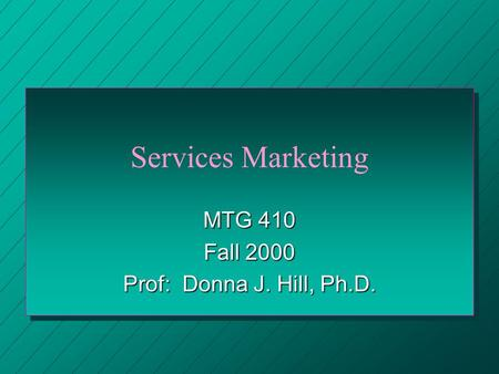 Services Marketing MTG 410 Fall 2000 Prof: Donna J. Hill, Ph.D.