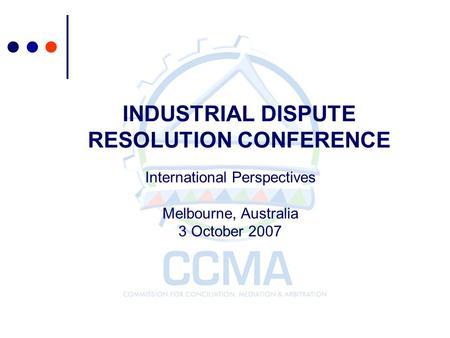 INDUSTRIAL DISPUTE RESOLUTION CONFERENCE International Perspectives Melbourne, Australia 3 October 2007.