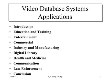1998/4/1by Chang I-Ning1 Video Database Systems Applications Introduction Education and Training Entertainment Commercial Industry and Manufacturing Digital.