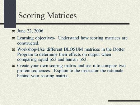 Scoring Matrices June 22, 2006 Learning objectives- Understand how scoring matrices are constructed. Workshop-Use different BLOSUM matrices in the Dotter.
