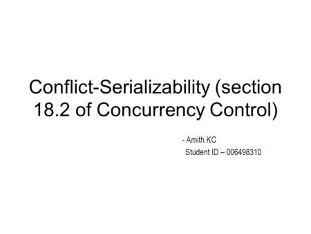 Conflict-Serializability (section 18.2 of Concurrency Control) - Amith KC Student ID – 006498310.