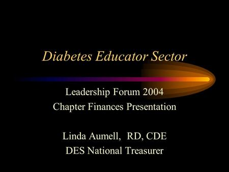 Diabetes Educator Sector Leadership Forum 2004 Chapter Finances Presentation Linda Aumell, RD, CDE DES National Treasurer.