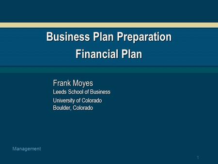 1 Management Business Plan Preparation Financial Plan Frank Moyes Leeds School of Business University of Colorado Boulder, Colorado.