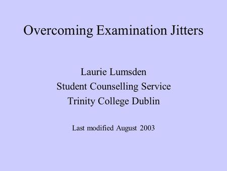 Overcoming Examination Jitters Laurie Lumsden Student Counselling Service Trinity College Dublin Last modified August 2003.