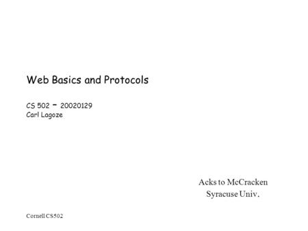 Cornell CS502 Web Basics and Protocols CS 502 – 20020129 Carl Lagoze Acks to McCracken Syracuse Univ.