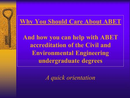 Why You Should Care About ABET And how you can help with ABET accreditation of the Civil and Environmental Engineering undergraduate degrees A quick orientation.