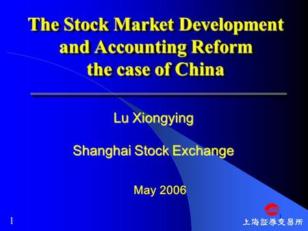 1 The Stock Market Development and Accounting Reform the case of China May 2006 Lu Xiongying Shanghai Stock Exchange 1.