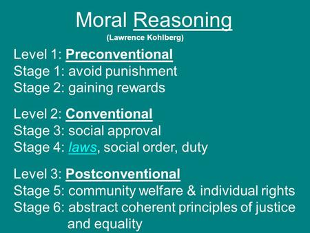 Moral Reasoning (Lawrence Kohlberg) Level 1: Preconventional Stage 1: avoid punishment Stage 2: gaining rewards Level 2: Conventional Stage 3: social approval.