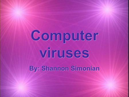 Computer viruses By: Shannon Simonian. What is a computer virus?  -Shares traits of a biological virus in people.  -Computer viruses pass from computer.