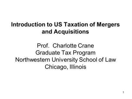 1 Introduction to US Taxation of <strong>Mergers</strong> <strong>and</strong> <strong>Acquisitions</strong> Prof. Charlotte Crane Graduate Tax Program Northwestern University School of Law Chicago, Illinois.