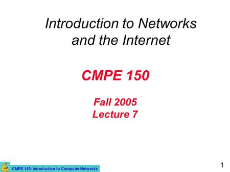 CMPE 150- Introduction to Computer Networks 1 CMPE 150 Fall 2005 Lecture 7 Introduction to Networks and the Internet.