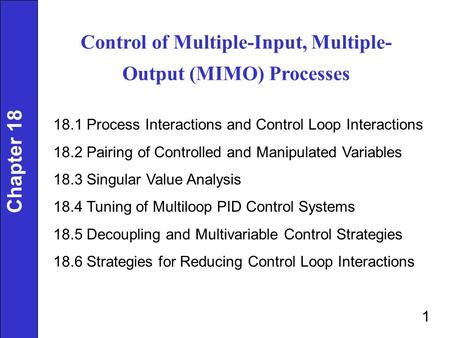 Control of Multiple-Input, Multiple- Output (MIMO) Processes 18.1 Process Interactions and Control Loop Interactions 18.2 Pairing of Controlled and Manipulated.