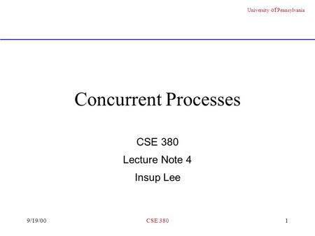 University of Pennsylvania 9/19/00CSE 3801 Concurrent Processes CSE 380 Lecture Note 4 Insup Lee.
